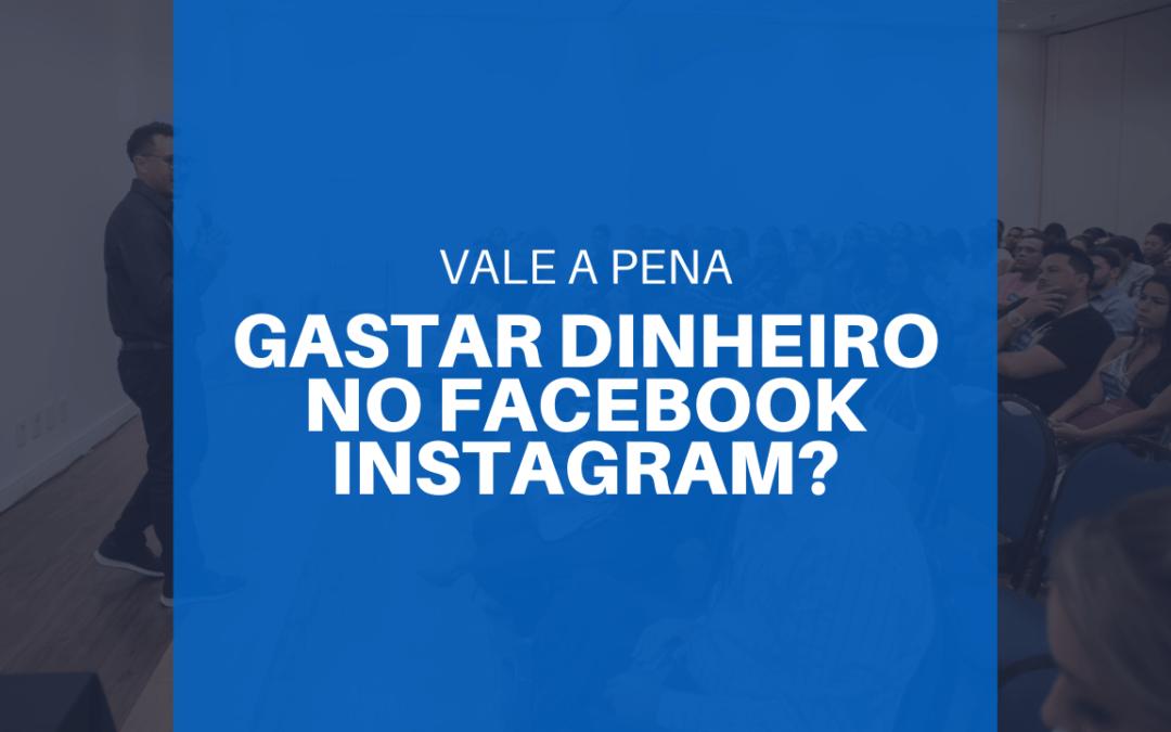Vale a pena gastar dinheiro com Facebook e Instagram?